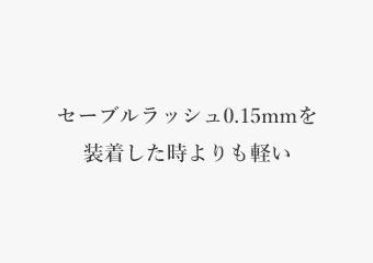 セーブルラッシュ0.15mmを装着した時よりも軽い